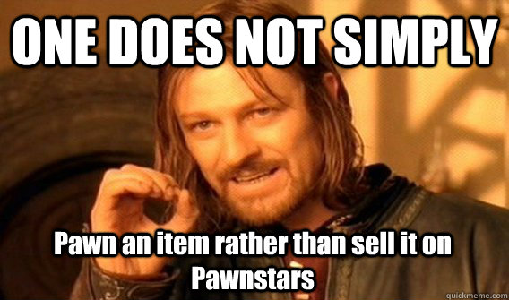 ONE DOES NOT SIMPLY Pawn an item rather than sell it on Pawnstars - ONE DOES NOT SIMPLY Pawn an item rather than sell it on Pawnstars  One Does Not Simply