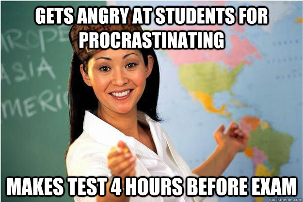 gets angry at students for procrastinating makes test 4 hours before exam - gets angry at students for procrastinating makes test 4 hours before exam  Scumbag Teacher