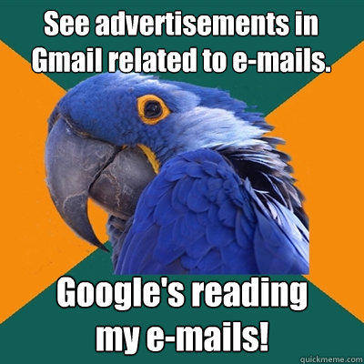See advertisements in Gmail related to e-mails. Google's reading my e-mails! - See advertisements in Gmail related to e-mails. Google's reading my e-mails!  Paranoid Parrot