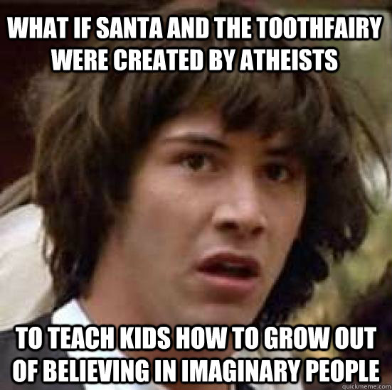 What if Santa and the toothfairy were created by atheists to teach kids how to grow out of believing in imaginary people - What if Santa and the toothfairy were created by atheists to teach kids how to grow out of believing in imaginary people  conspiracy keanu