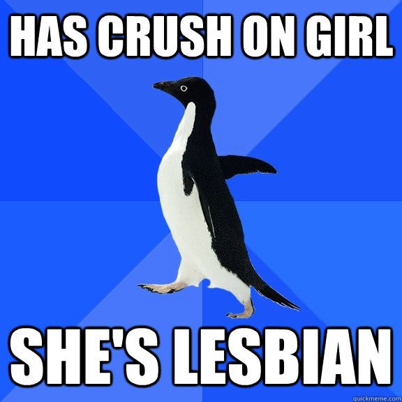 has crush on girl she's Lesbian - has crush on girl she's Lesbian  Socially Awkward Penguin