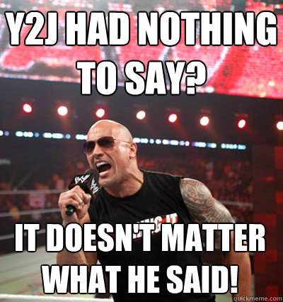 y2j had nothing to say? it doesn't matter what he said!