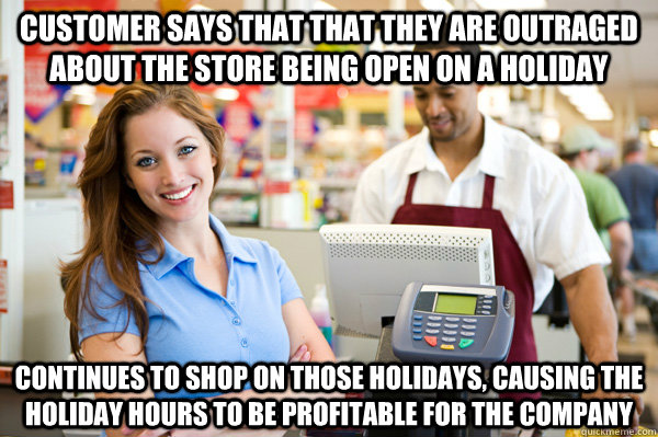 Customer says that that they are outraged about the store being open on a holiday Continues to shop on those holidays, causing the holiday hours to be profitable for the company