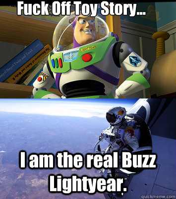 Fuck Off Toy Story... I am the real Buzz Lightyear.