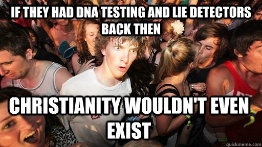 If they had DNA testing and lie detectors back then Christianity wouldn't even exist - If they had DNA testing and lie detectors back then Christianity wouldn't even exist  Sudden Clarity Clarence
