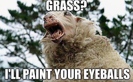 Grass? I'll paint your eyeballs
