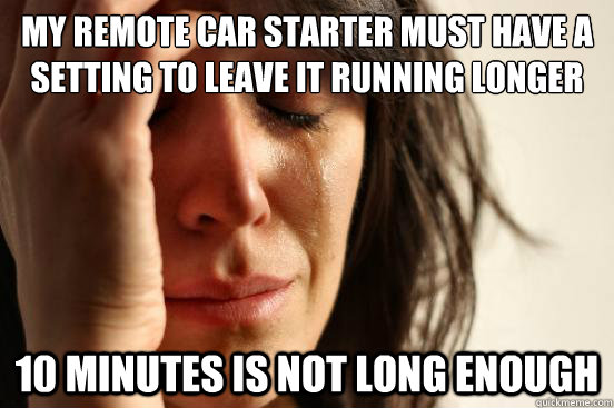 My remote car starter must have a setting to leave it running longer 10 minutes is not long enough - My remote car starter must have a setting to leave it running longer 10 minutes is not long enough  First World Problems
