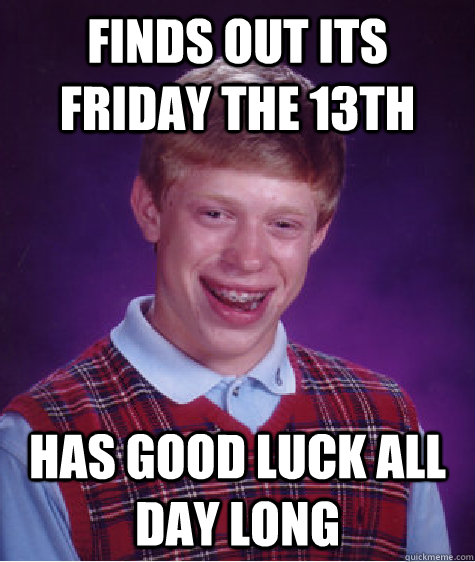 finds out its friday the 13th has good luck all day long  Bad Luck Brian