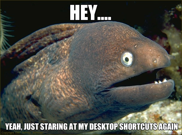 Hey.... Yeah, just staring at my desktop shortcuts again - Hey.... Yeah, just staring at my desktop shortcuts again  Caught in the act Moray