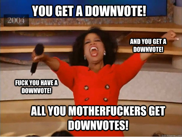 YOU GET A DOWNVOTE! All you motherfuckers get downvotes! and you get A DOWNVOTE! fuck you have A DOWNVOTE! - YOU GET A DOWNVOTE! All you motherfuckers get downvotes! and you get A DOWNVOTE! fuck you have A DOWNVOTE!  oprah you get a car