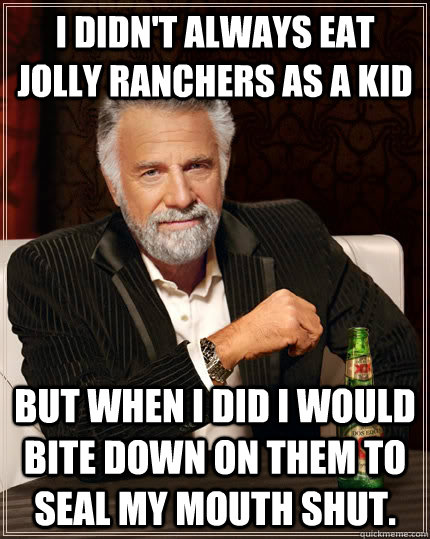 I didn't always eat Jolly Ranchers as a kid but when I did I would bite down on them to seal my mouth shut. - I didn't always eat Jolly Ranchers as a kid but when I did I would bite down on them to seal my mouth shut.  The Most Interesting Man In The World