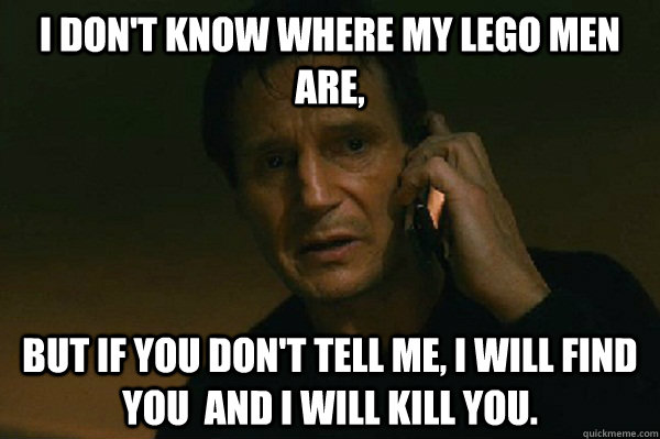 I don't know where my lego men are, But if you don't tell me, I will find you  and I will kill you. - I don't know where my lego men are, But if you don't tell me, I will find you  and I will kill you.  Liam Neeson Taken