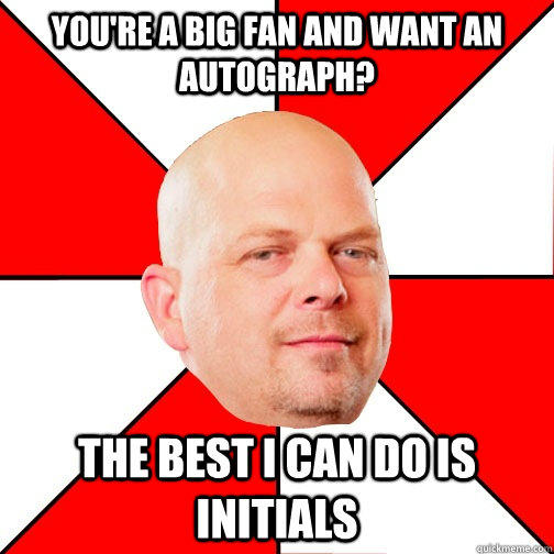YOU'RE A BIG FAN AND WANT AN AUTOGRAPH? THE BEST I CAN DO IS INITIALS  - YOU'RE A BIG FAN AND WANT AN AUTOGRAPH? THE BEST I CAN DO IS INITIALS   Pawn Star