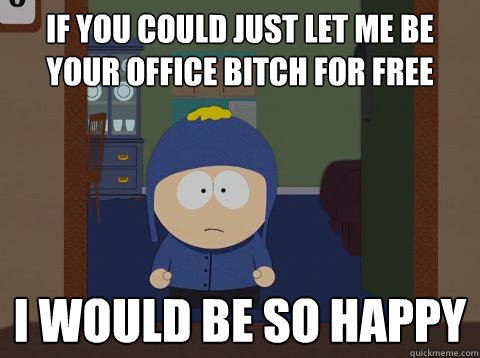 if you could just let me be your office bitch for free i would be so happy  Craig would be so happy