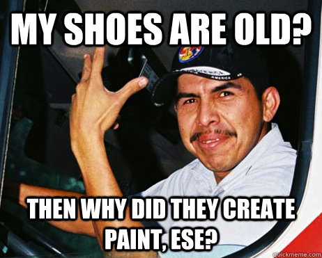 my shoes are old? then why did they create paint, ese?  Mexican Dad