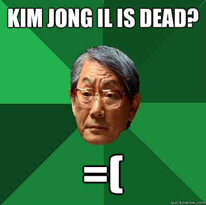 Kim Jong il is dead? =( - Kim Jong il is dead? =(  High Expectations Asian Father