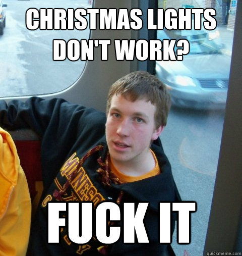 Christmas Lights don't work? Fuck it  Care-free Colin