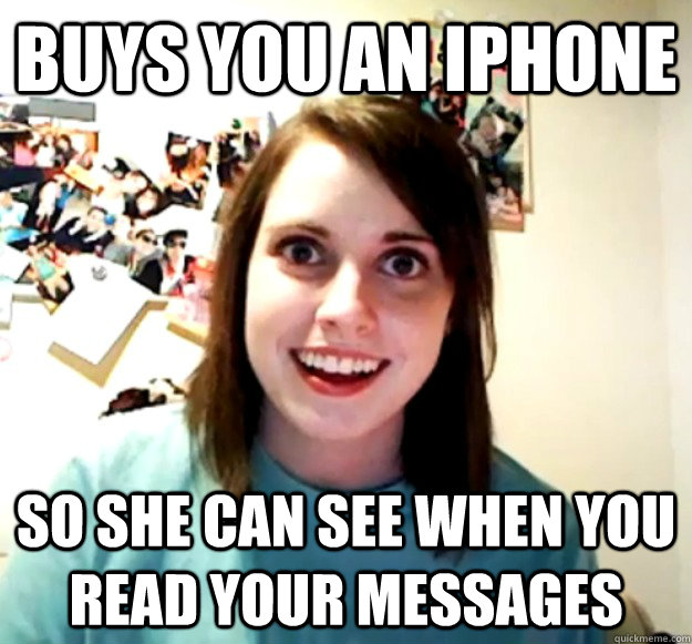 Buys you an iPhone So she can see when you read your messages - Buys you an iPhone So she can see when you read your messages  Overly Attached Girlfriend