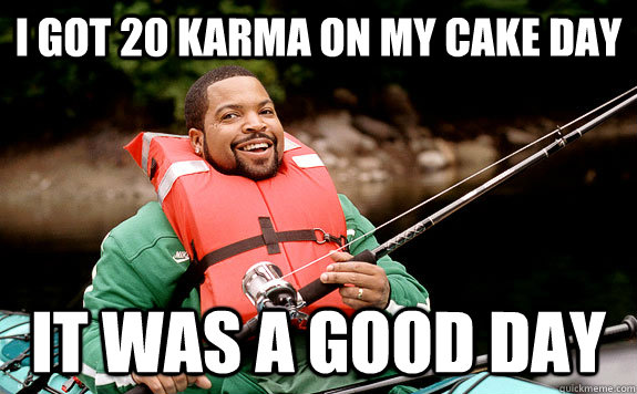 I got 20 karma on my cake day It was a good day