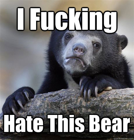 I Fucking Hate This Bear - I Fucking Hate This Bear  Confession Bear