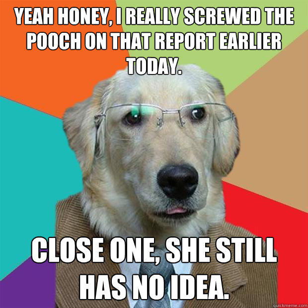 yeah honey, i really screwed the pooch on that report earlier today. close one, she still has no idea. - yeah honey, i really screwed the pooch on that report earlier today. close one, she still has no idea.  Business Dog