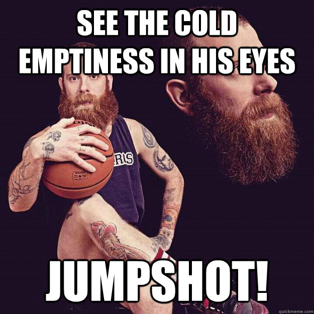 see the cold emptiness in his eyes jumpshot!