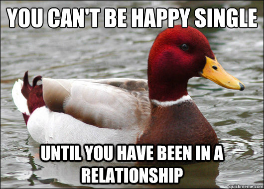 you can't be happy single  until you have been in a relationship - you can't be happy single  until you have been in a relationship  Malicious Advice Mallard