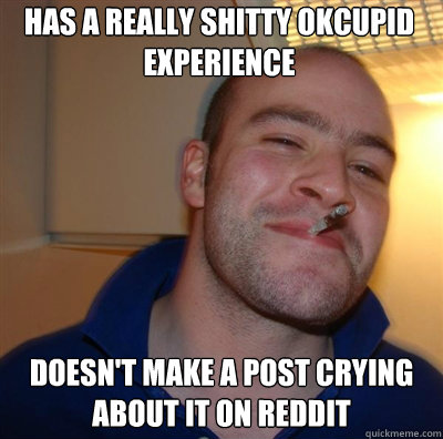 Has a really shitty okcupid experience Doesn't make a post crying about it on reddit - Has a really shitty okcupid experience Doesn't make a post crying about it on reddit  Goodguy Greg Shitting