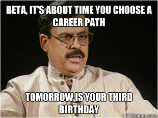 Beta, It's about time you choose a career path Tomorrow is your third birthday  Indian Dad