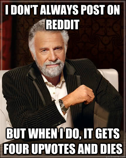 I don't always post on Reddit But when I do, it gets four upvotes and dies