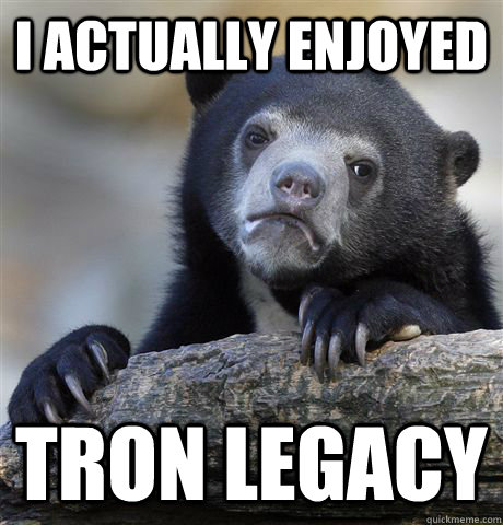 I actually enjoyed Tron Legacy - I actually enjoyed Tron Legacy  Confession Bear
