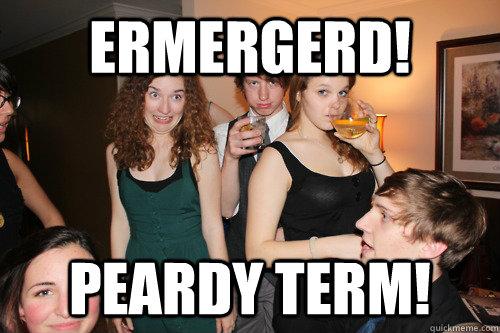 ERMERGERD! PEARDY TERM!  ermergerd