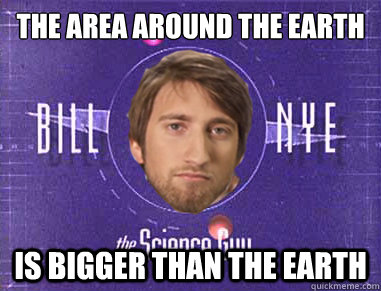 the area around the earth  is bigger than the earth