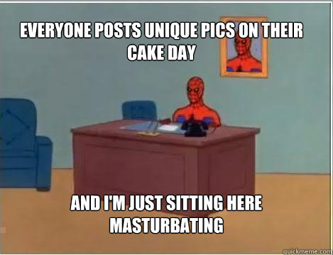 Everyone posts unique pics on their cake day And I'm just sitting here masturbating - Everyone posts unique pics on their cake day And I'm just sitting here masturbating  Spiderman