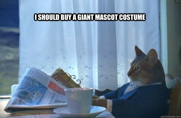I should buy a giant mascot costume - I should buy a giant mascot costume  Sophisticated Cat