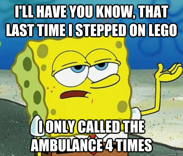 I'll have you know, that last time I stepped on lego  I only called the ambulance 4 times - I'll have you know, that last time I stepped on lego  I only called the ambulance 4 times  Tough Spongebob