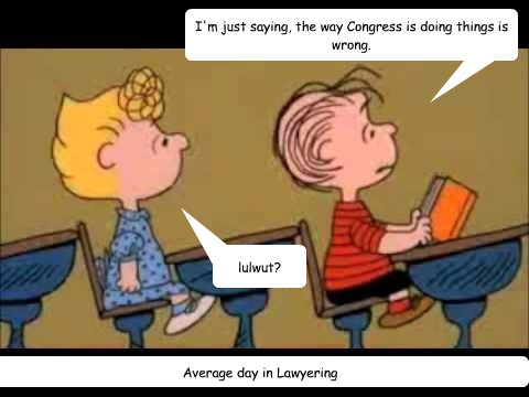 I'm just saying, the way Congress is doing things is wrong. lulwut? Average day in Lawyering  Charlie Brown
