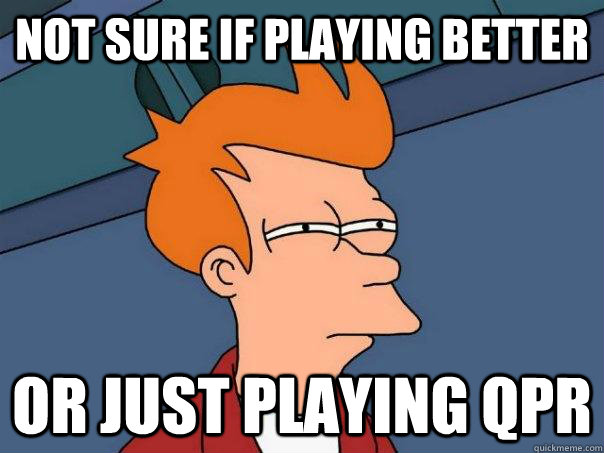 Not sure if playing better Or just playing qpr - Not sure if playing better Or just playing qpr  Misc