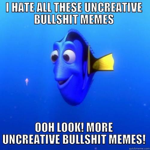 Fuckin reddit.  - I HATE ALL THESE UNCREATIVE BULLSHIT MEMES OOH LOOK! MORE UNCREATIVE BULLSHIT MEMES! dory