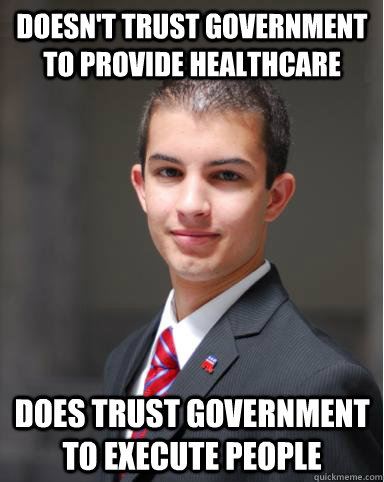 doesn't trust government to provide healthcare  does trust government to execute people - doesn't trust government to provide healthcare  does trust government to execute people  College Conservative