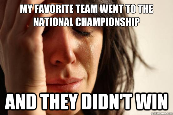 My favorite team went to the national championship and they didn't win - My favorite team went to the national championship and they didn't win  First World Problems