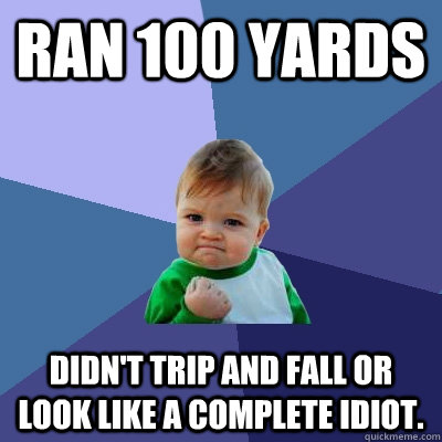 Ran 100 yards Didn't trip and fall or look like a complete idiot. - Ran 100 yards Didn't trip and fall or look like a complete idiot.  Success Kid