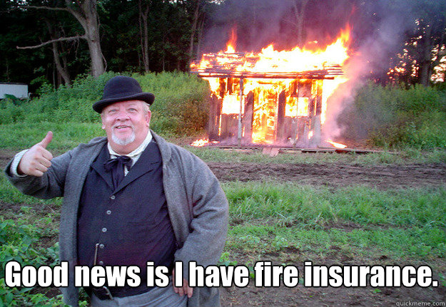 Good news is I have fire insurance.  - Good news is I have fire insurance.   NOTHINGOFVALUEWASLOST
