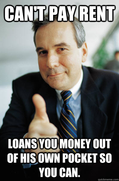 Can't pay rent Loans you money out of his own pocket so you can. - Can't pay rent Loans you money out of his own pocket so you can.  Good Guy Boss