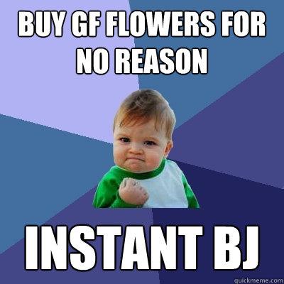 Buy GF flowers for no reason Instant BJ - Buy GF flowers for no reason Instant BJ  Success Kid