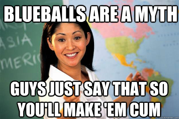 Blueballs are a myth Guys just say that so you'll make 'em cum - Blueballs are a myth Guys just say that so you'll make 'em cum  Unhelpful High School Teacher
