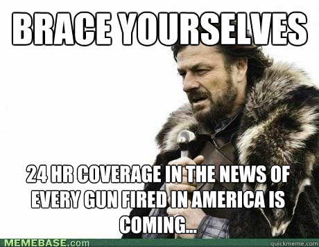 BRACE YOURSELVES 24 hr coverage in the news of every gun fired in america is coming...
