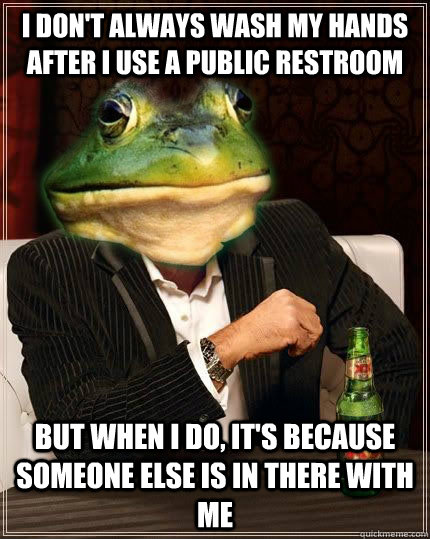 I DON'T ALWAYS WASH MY HANDS AFTER I use a public restroom but when i do, it's because someone else is in there with me