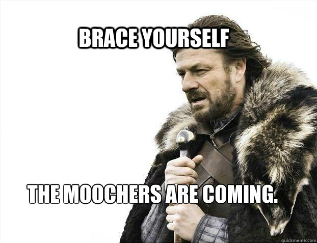 BRACE YOURSELF The moochers are coming.