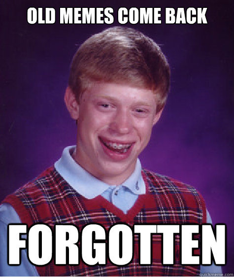 Old memes come back  forgotten - Old memes come back  forgotten  Bad Luck Brian